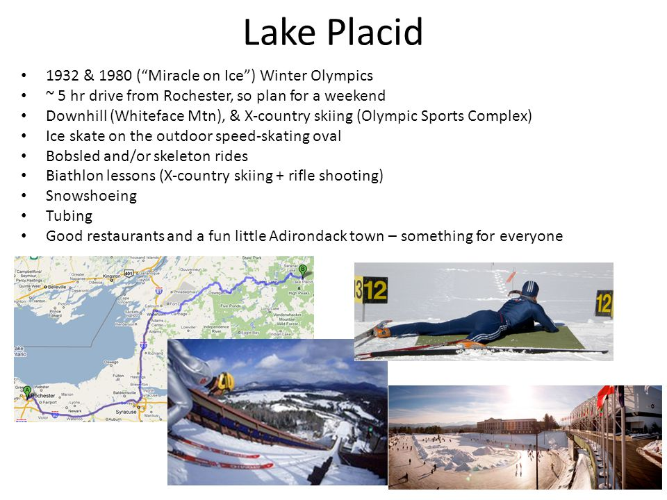 Lake Placid 1932 & 1980 ( Miracle on Ice ) Winter Olympics ~ 5 hr drive from Rochester, so plan for a weekend Downhill (Whiteface Mtn), & X-country skiing (Olympic Sports Complex) Ice skate on the outdoor speed-skating oval Bobsled and/or skeleton rides Biathlon lessons (X-country skiing + rifle shooting) Snowshoeing Tubing Good restaurants and a fun little Adirondack town – something for everyone