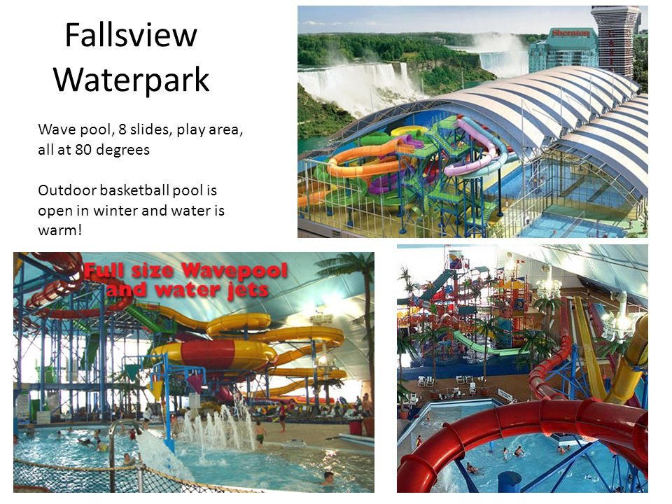 Fallsview Waterpark Wave pool, 8 slides, play area, all at 80 degrees Outdoor basketball pool is open in winter and water is warm!