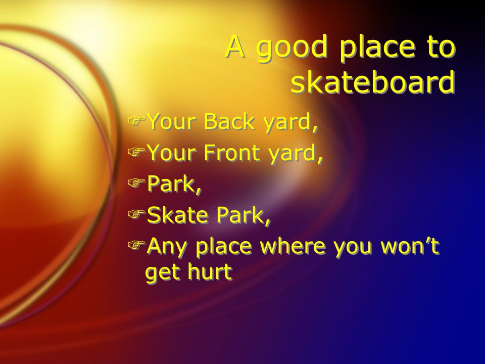A good place to skateboard FYour Back yard, FYour Front yard, FPark, FSkate Park, FAny place where you won't get hurt FYour Back yard, FYour Front yard, FPark, FSkate Park, FAny place where you won't get hurt