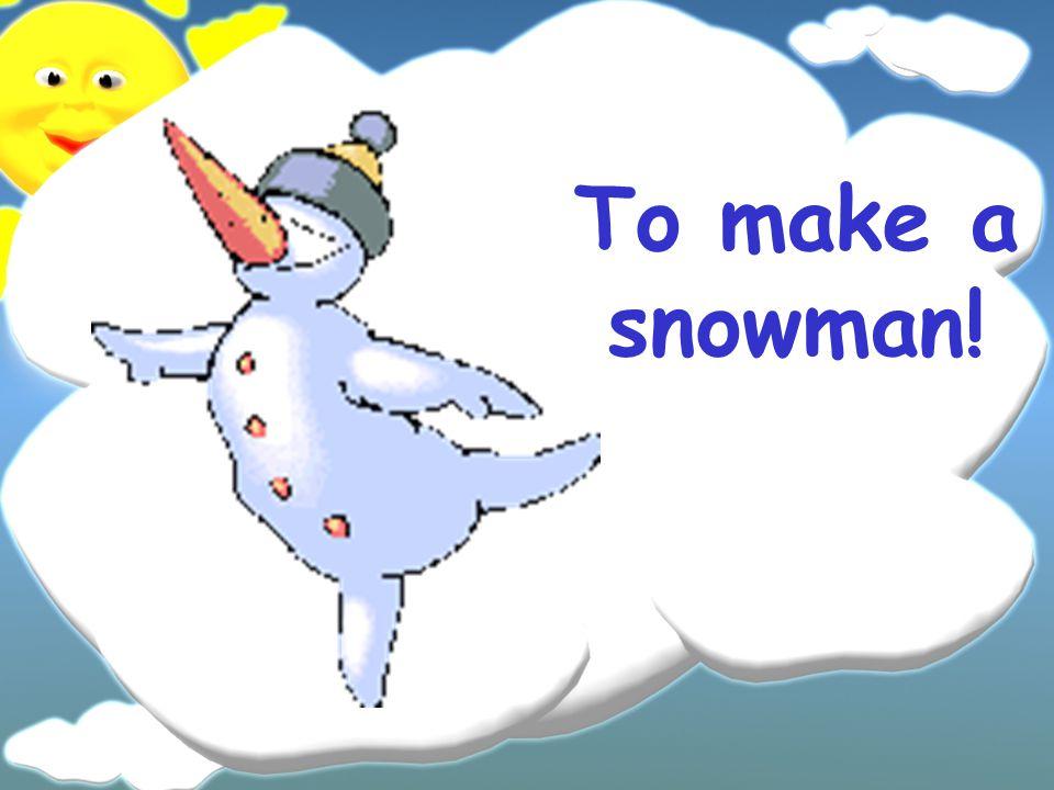 To make a snowman!