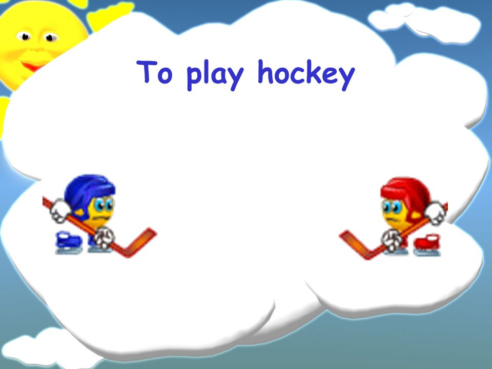 To play hockey