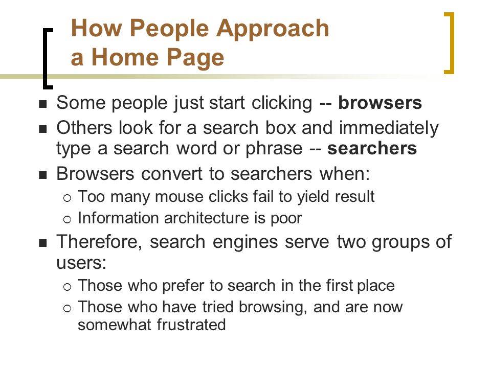 How People Approach a Home Page Some people just start clicking -- browsers Others look for a search box and immediately type a search word or phrase -- searchers Browsers convert to searchers when:  Too many mouse clicks fail to yield result  Information architecture is poor Therefore, search engines serve two groups of users:  Those who prefer to search in the first place  Those who have tried browsing, and are now somewhat frustrated