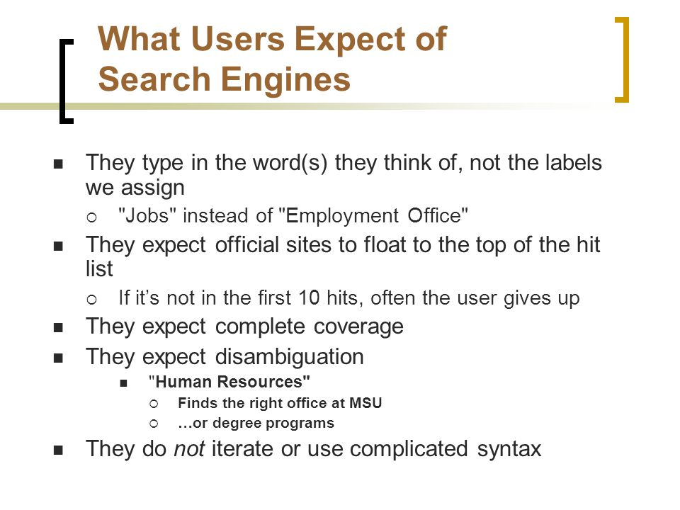What Users Expect of Search Engines They type in the word(s) they think of, not the labels we assign  Jobs instead of Employment Office They expect official sites to float to the top of the hit list  If it's not in the first 10 hits, often the user gives up They expect complete coverage They expect disambiguation Human Resources  Finds the right office at MSU  …or degree programs They do not iterate or use complicated syntax