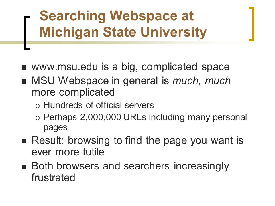 Searching Webspace at Michigan State University www.msu.edu is a big, complicated space MSU Webspace in general is much, much more complicated  Hundreds of official servers  Perhaps 2,000,000 URLs including many personal pages Result: browsing to find the page you want is ever more futile Both browsers and searchers increasingly frustrated