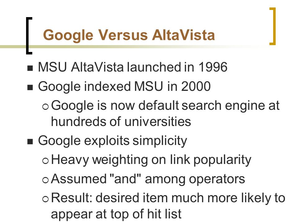 Google Versus AltaVista MSU AltaVista launched in 1996 Google indexed MSU in 2000  Google is now default search engine at hundreds of universities Google exploits simplicity  Heavy weighting on link popularity  Assumed and among operators  Result: desired item much more likely to appear at top of hit list