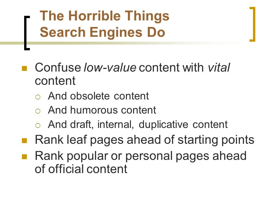 The Horrible Things Search Engines Do Confuse low-value content with vital content  And obsolete content  And humorous content  And draft, internal, duplicative content Rank leaf pages ahead of starting points Rank popular or personal pages ahead of official content