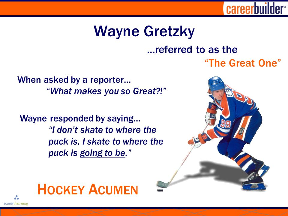 Wayne Gretzky …referred to as the The Great One When asked by a reporter… What makes you so Great?! Wayne responded by saying… I don't skate to where the puck is, I skate to where the puck is going to be. H OCKEY A CUMEN