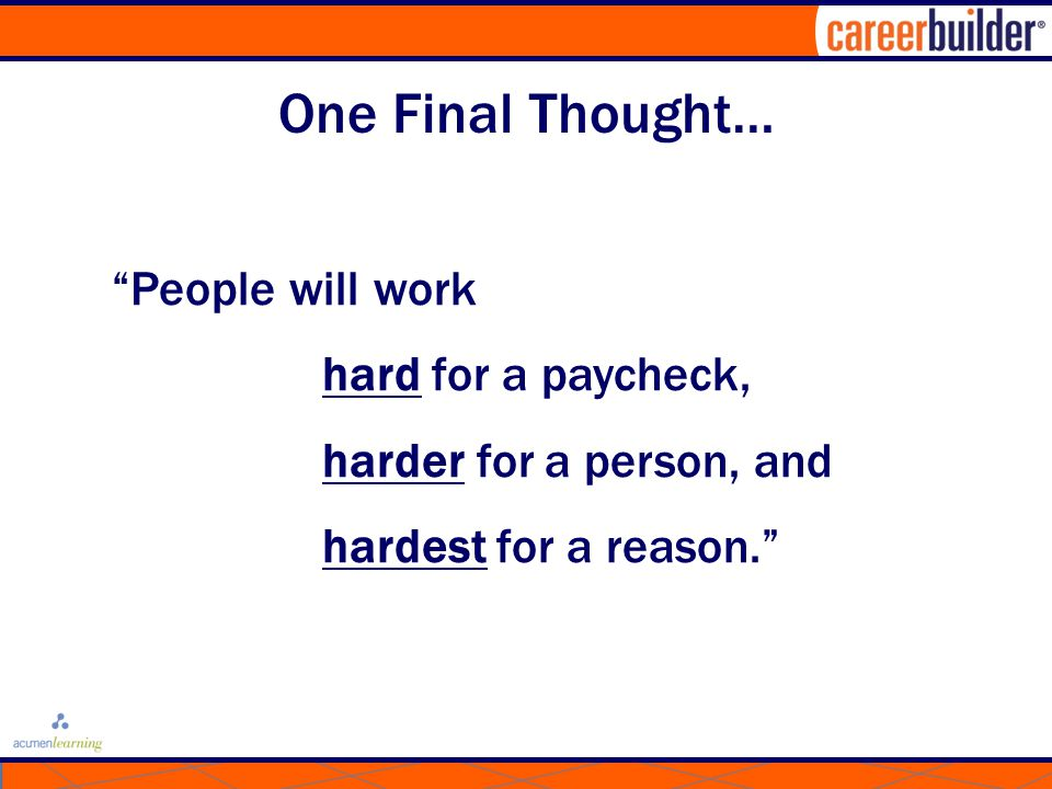One Final Thought… People will work hard for a paycheck, harder for a person, and hardest for a reason.