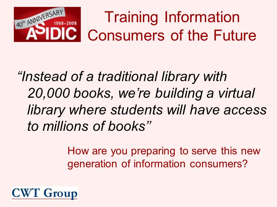Training Information Consumers of the Future Instead of a traditional library with 20,000 books, we're building a virtual library where students will have access to millions of books'' How are you preparing to serve this new generation of information consumers