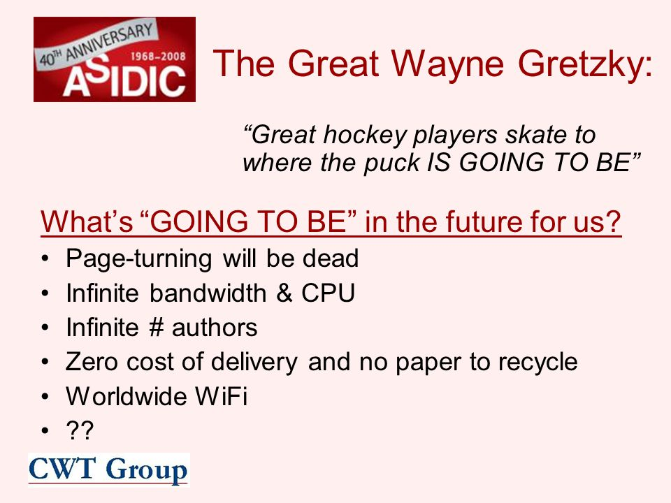 The Great Wayne Gretzky: Great hockey players skate to where the puck IS GOING TO BE What's GOING TO BE in the future for us.