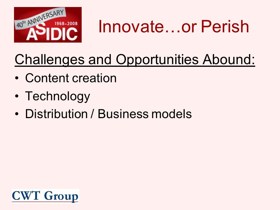 Innovate…or Perish Challenges and Opportunities Abound: Content creation Technology Distribution / Business models