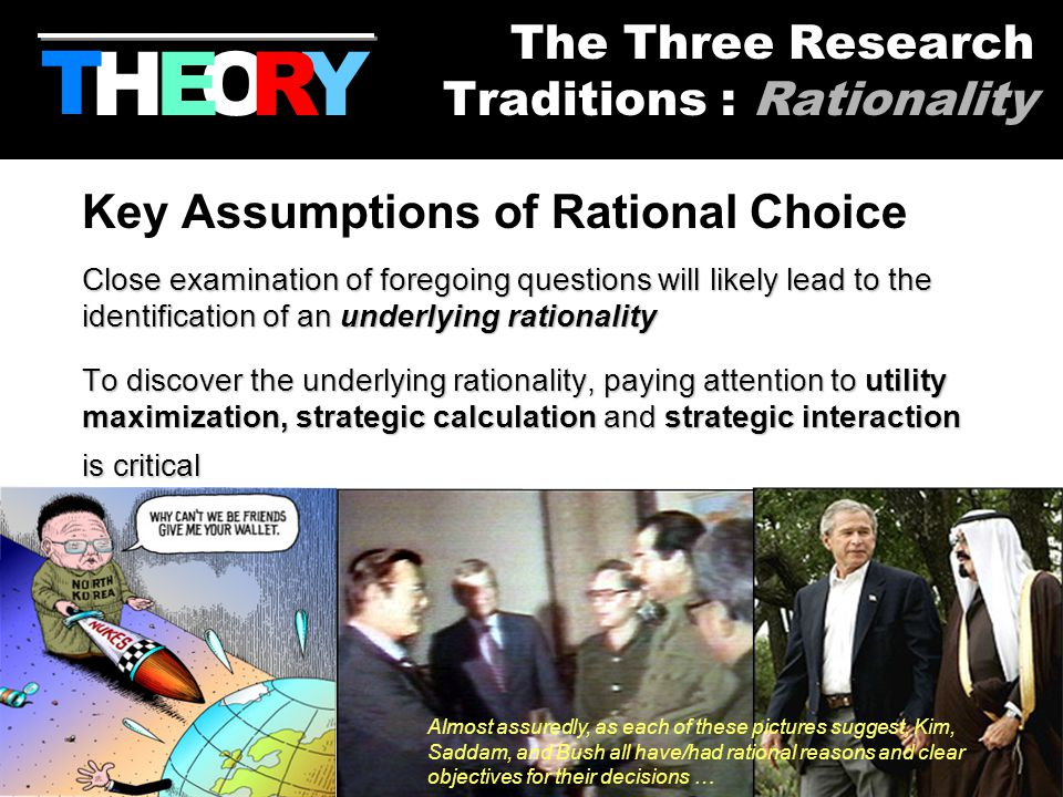 13 Key Assumptions of Rational Choice Close examination of foregoing questions will likely lead to the identification of an underlying rationality To discover the underlying rationality, paying attention to utility maximization, strategic calculation and strategic interaction is critical Almost assuredly, as each of these pictures suggest, Kim, Saddam, and Bush all have/had rational reasons and clear objectives for their decisions … HYOR T The Three Research Traditions : Rationality E