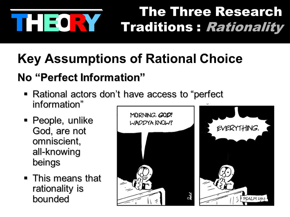 14 Key Assumptions of Rational Choice No Perfect Information  Rational  Rational actors don't have access to perfect information  People,  People, unlike God, are not omniscient, all-knowing beings  This  This means that rationality is bounded HYOR T The Three Research Traditions : Rationality E