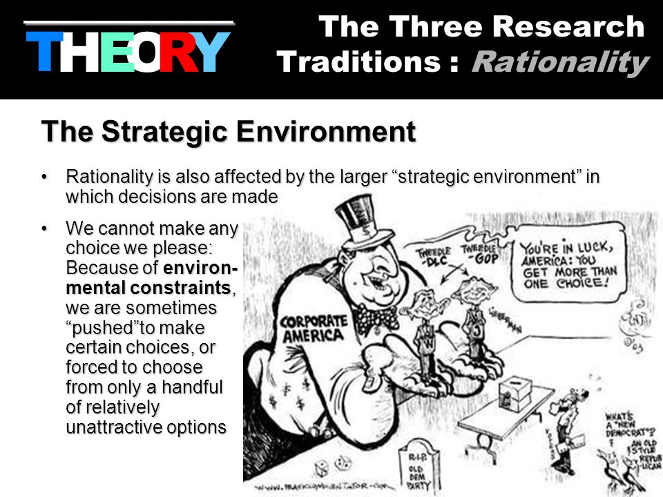 16 The Strategic Environment RationalityRationality is also affected by the larger strategic environment in which decisions are made WeWe cannot make any choice we please: Because of environ- mental constraints, we are sometimes pushed to make certain choices, or forced to choose from only a handful of relatively unattractive options HYOR T The Three Research Traditions : Rationality E