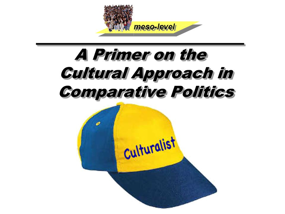 ____________________ A Primer on the Cultural Approach in Comparative Politics ____________________ A Primer on the Cultural Approach in Comparative Politics meso-level