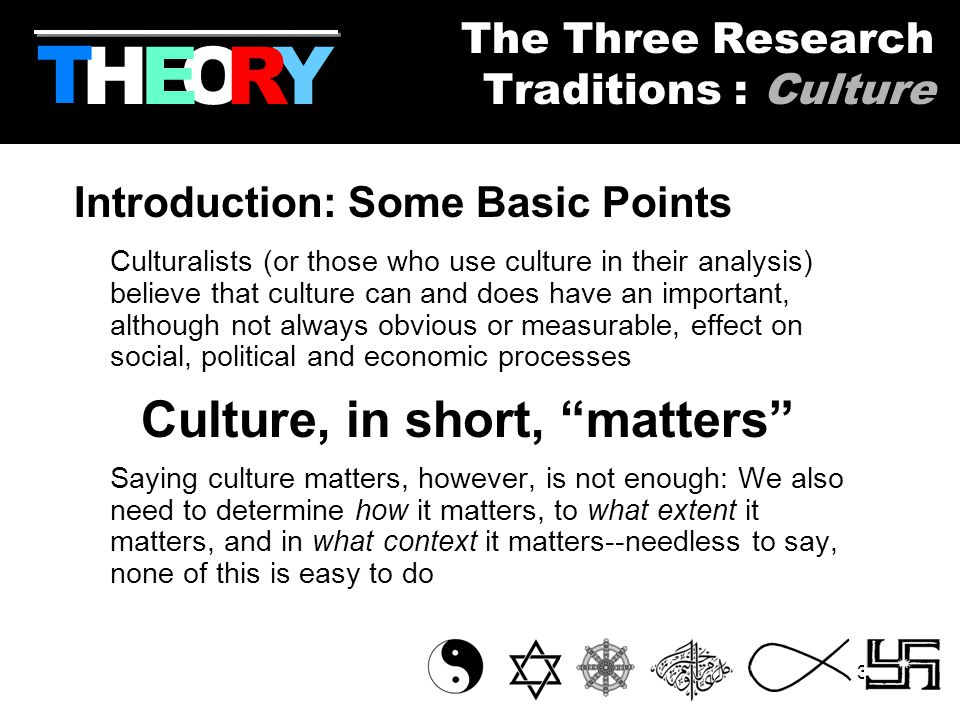30 Introduction: Some Basic Points Culturalists (or those who use culture in their analysis) believe that culture can and does have an important, although not always obvious or measurable, effect on social, political and economic processes Culture, in short, matters Saying culture matters, however, is not enough: We also need to determine how it matters, to what extent it matters, and in what context it matters--needless to say, none of this is easy to do HYOR T The Three Research Traditions : Culture E