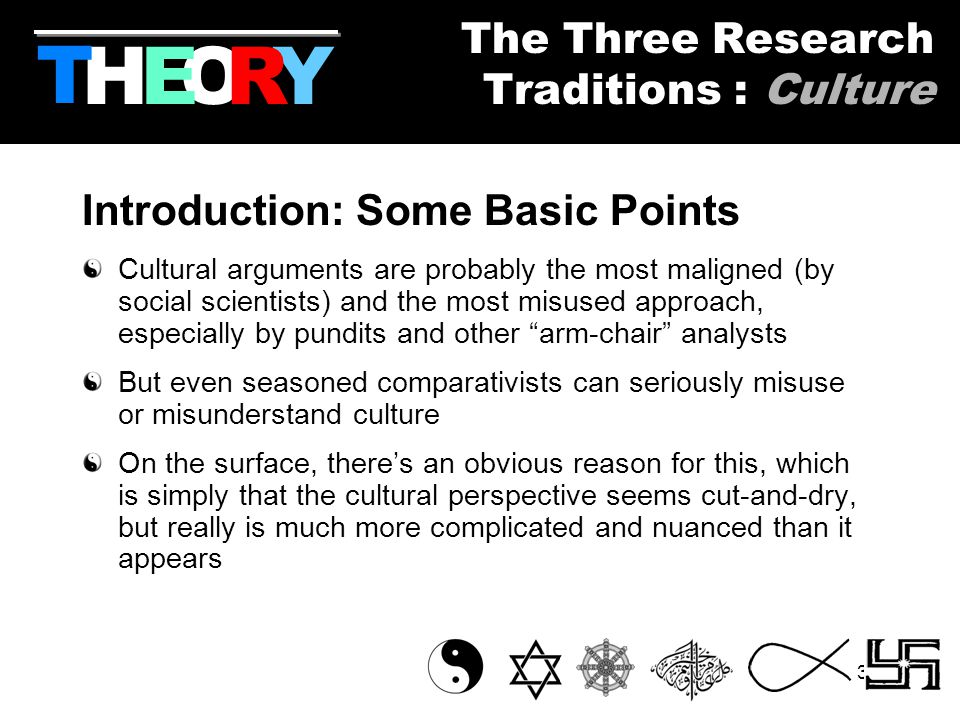 31 Introduction: Some Basic Points Cultural arguments are probably the most maligned (by social scientists) and the most misused approach, especially by pundits and other arm-chair analysts But even seasoned comparativists can seriously misuse or misunderstand culture On the surface, there's an obvious reason for this, which is simply that the cultural perspective seems cut-and-dry, but really is much more complicated and nuanced than it appears HYOR T The Three Research Traditions : Culture E