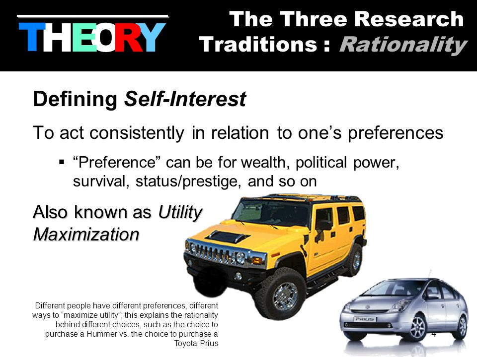 4 Defining Self-Interest To act consistently in relation to one's preferences  Preference can be for wealth, political power, survival, status/prestige, and so on Also known as Utility Maximization Different people have different preferences, different ways to maximize utility ; this explains the rationality behind different choices, such as the choice to purchase a Hummer vs.