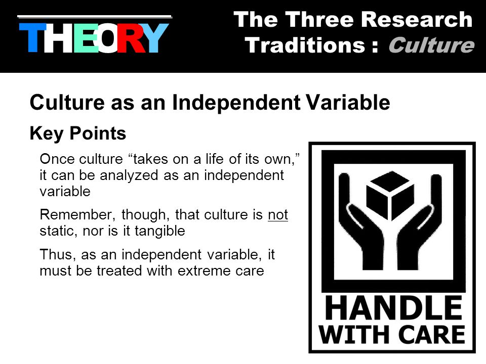 51 Culture as an Independent Variable Key Points Once culture takes on a life of its own, it can be analyzed as an independent variable Remember, though, that culture is not static, nor is it tangible Thus, as an independent variable, it must be treated with extreme care HYOR T The Three Research Traditions : Culture E