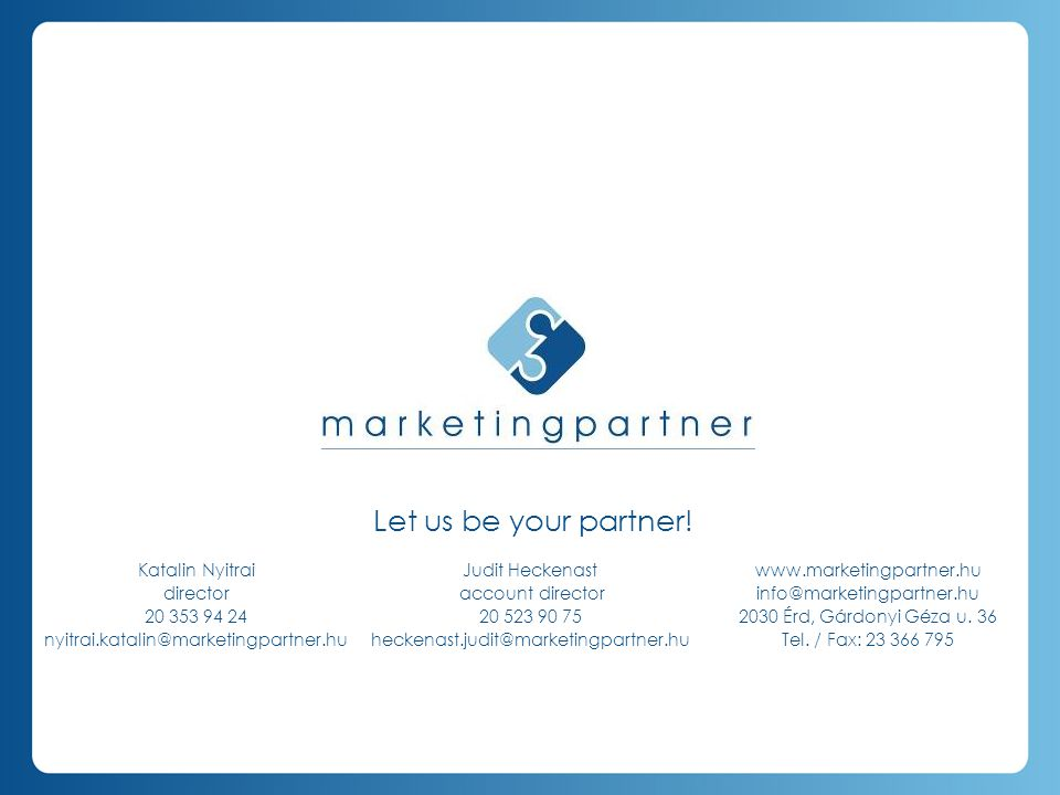 Let us be your partner! Katalin Nyitrai director 20 353 94 24 nyitrai.katalin@marketingpartner.hu Judit Heckenast account director 20 523 90 75 hecken