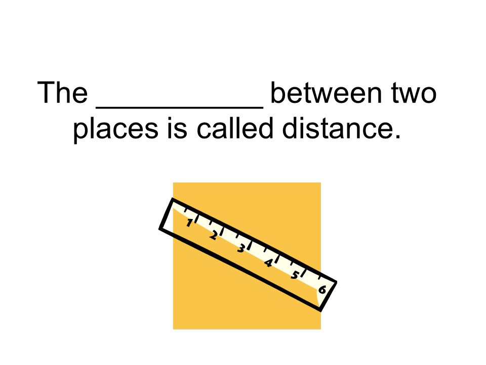 The __________ between two places is called distance.