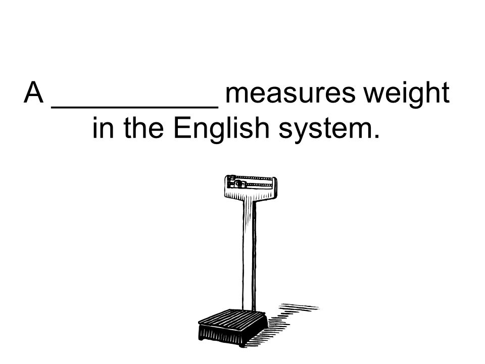 A __________ measures weight in the English system.