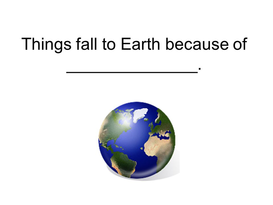 Things fall to Earth because of ______________.