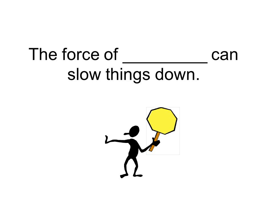 The force of _________ can slow things down.