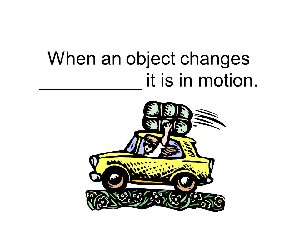 When an object changes __________ it is in motion.