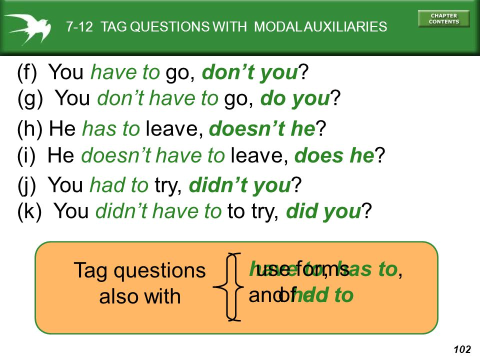 102 7-12 TAG QUESTIONS WITH MODAL AUXILIARIES (f) You have to go, don't you? (g) You don't have to go, do you? (i) He doesn't have to leave, does he?