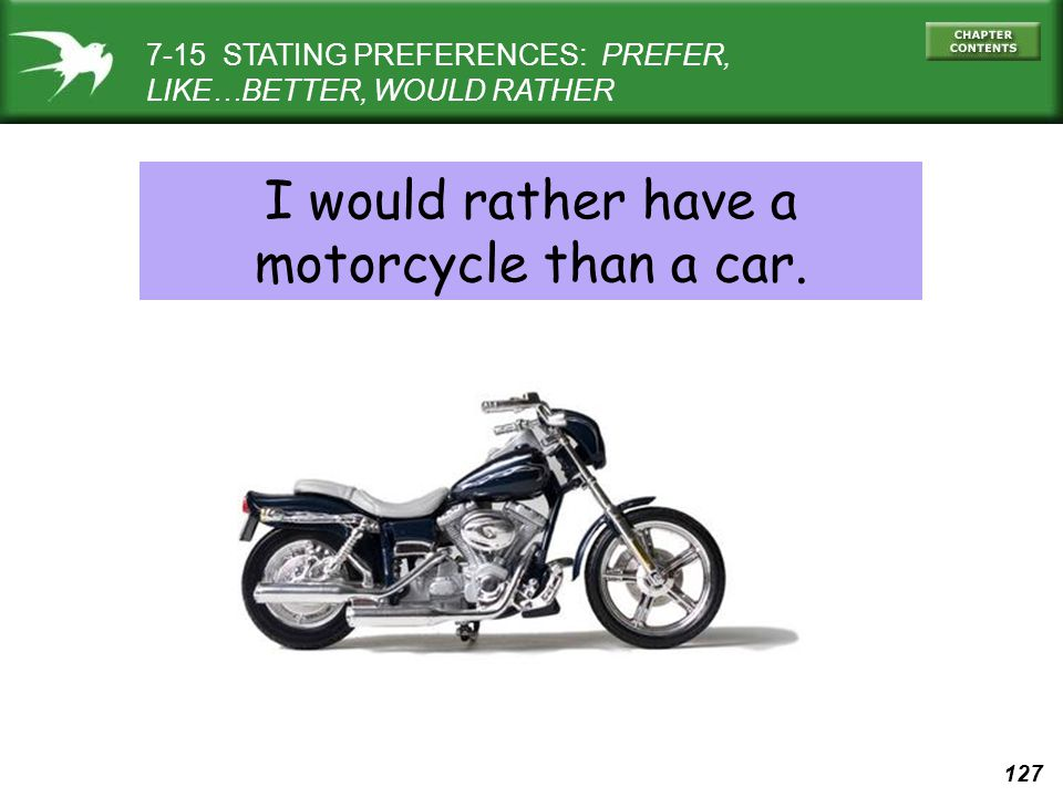 127 7-15 STATING PREFERENCES: PREFER, LIKE…BETTER, WOULD RATHER I would rather have a motorcycle than a car.