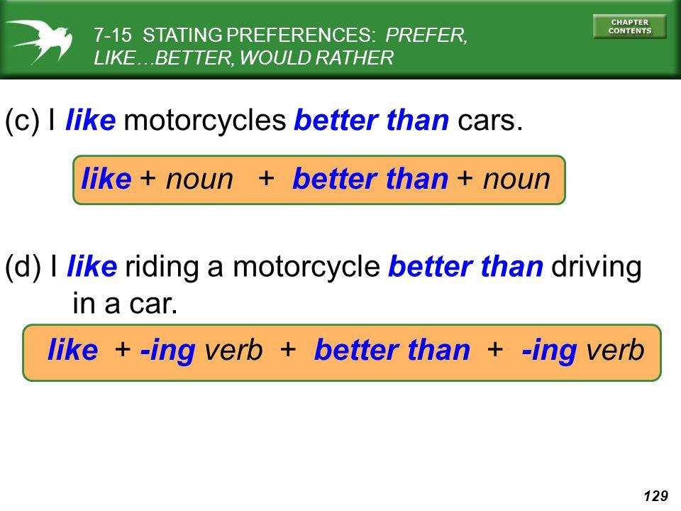 129 like + noun + better than + noun (c) I like motorcycles better than cars.