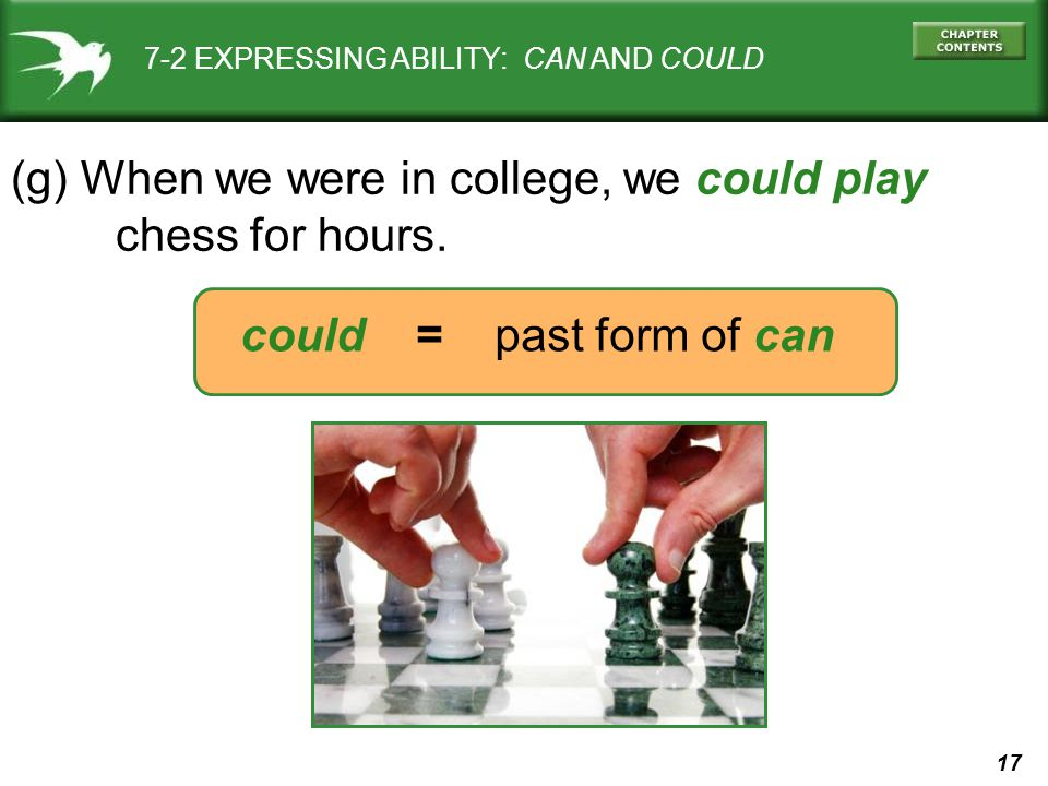 17 could = past form of can 7-2 EXPRESSING ABILITY: CAN AND COULD (g) When we were in college, we could play chess for hours.
