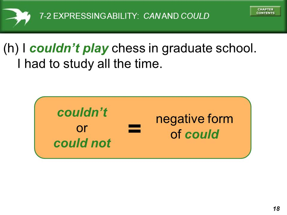 18 negative form of could 7-2 EXPRESSING ABILITY: CAN AND COULD (h) I couldn't play chess in graduate school. I had to study all the time. couldn't or