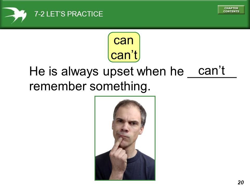 20 7-2 LET'S PRACTICE can can't He is always upset when he _______ remember something. can't