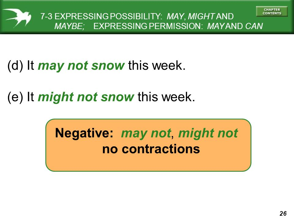 26 (d) It may not snow this week. (e) It might not snow this week. Negative: may not, might not no contractions 7-3 EXPRESSING POSSIBILITY: MAY, MIGHT