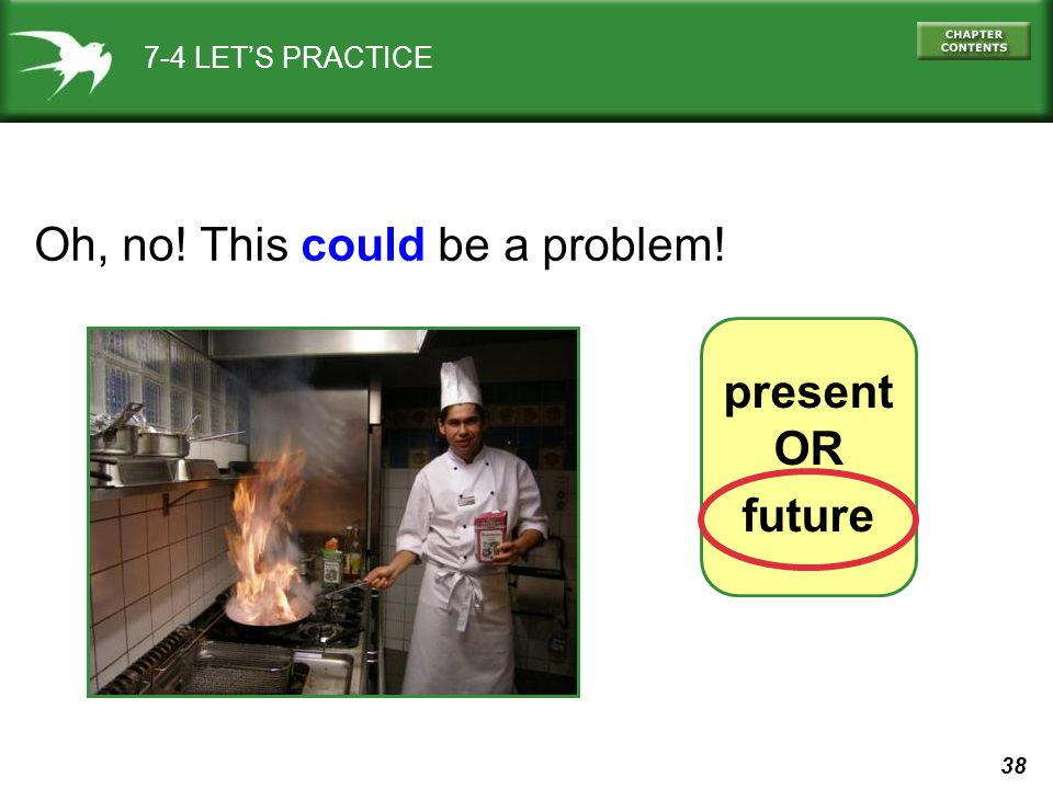 38 7-4 LET'S PRACTICE Oh, no! This could be a problem! present OR future