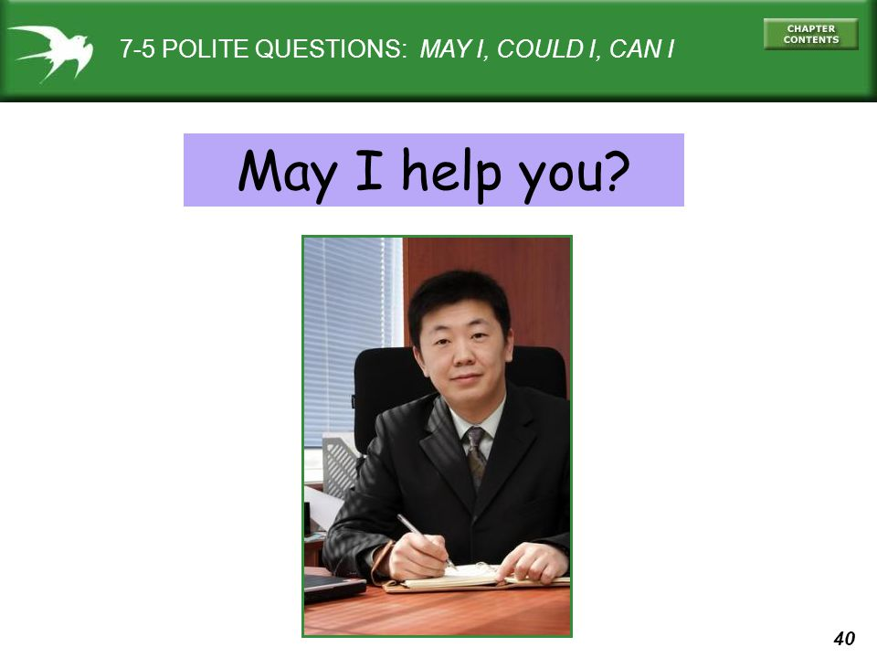 40 7-5 POLITE QUESTIONS: MAY I, COULD I, CAN I May I help you?