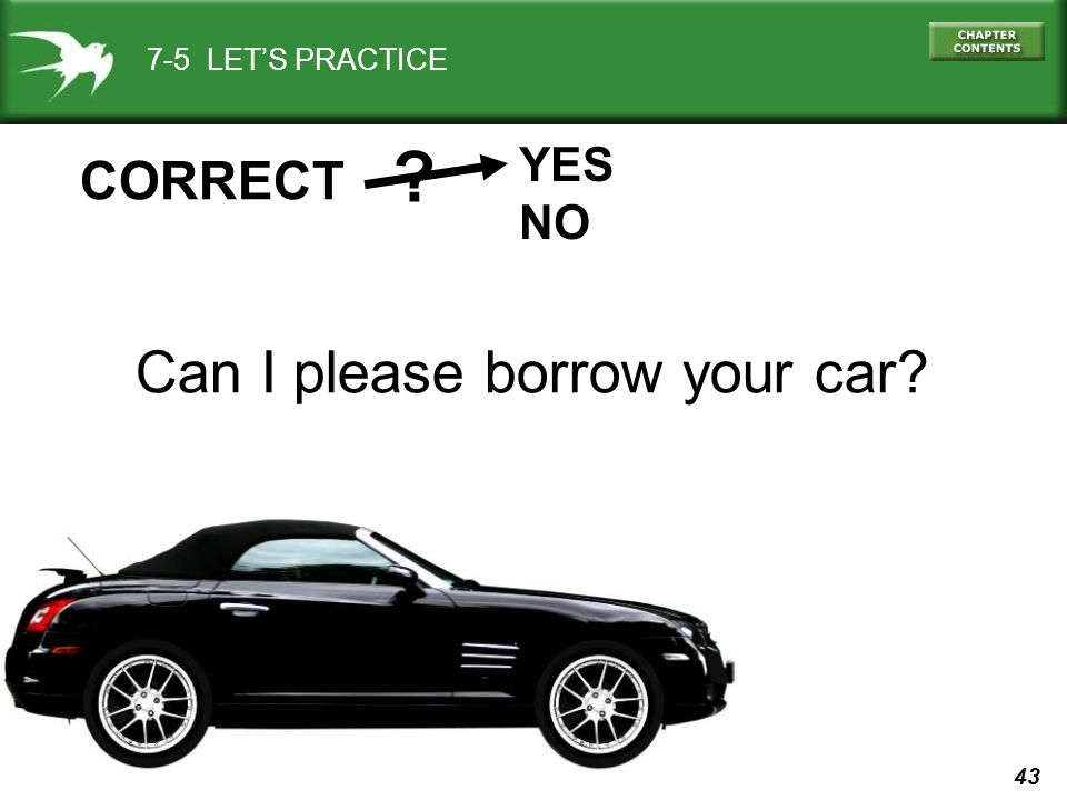 43 7-5 LET'S PRACTICE YES NO CORRECT Can I please borrow your car