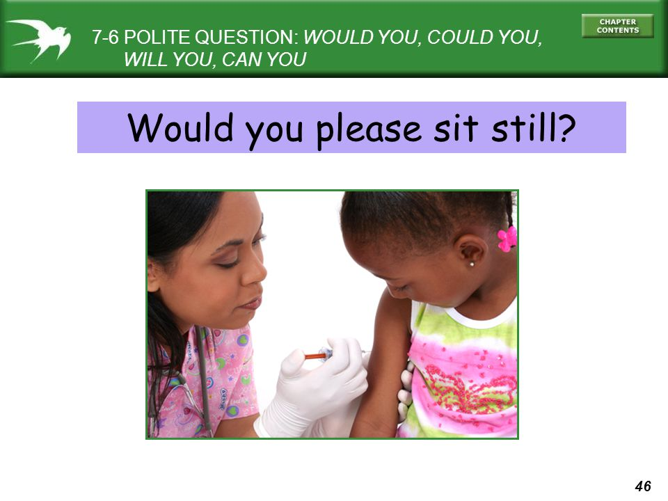 46 7-6 POLITE QUESTION: WOULD YOU, COULD YOU, WILL YOU, CAN YOU Would you please sit still?