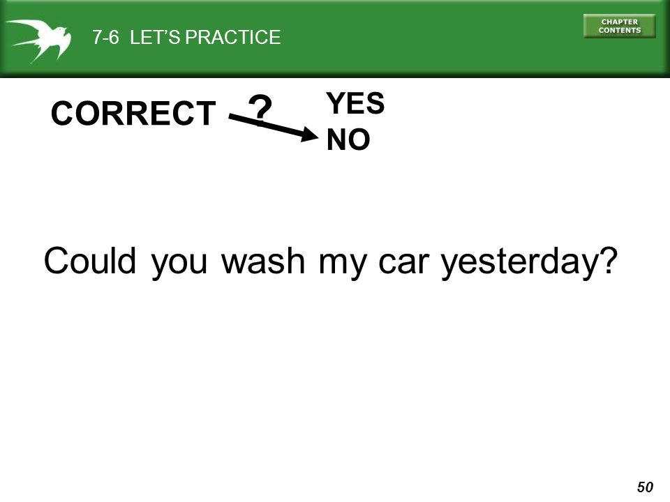 50 7-6 LET'S PRACTICE YES NO ? CORRECT Could you wash my car yesterday?