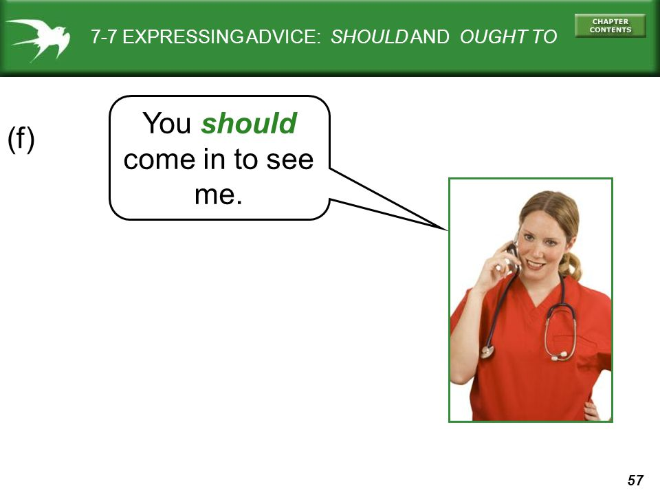 57 7-7 EXPRESSING ADVICE: SHOULD AND OUGHT TO (f) You should come in to see me.