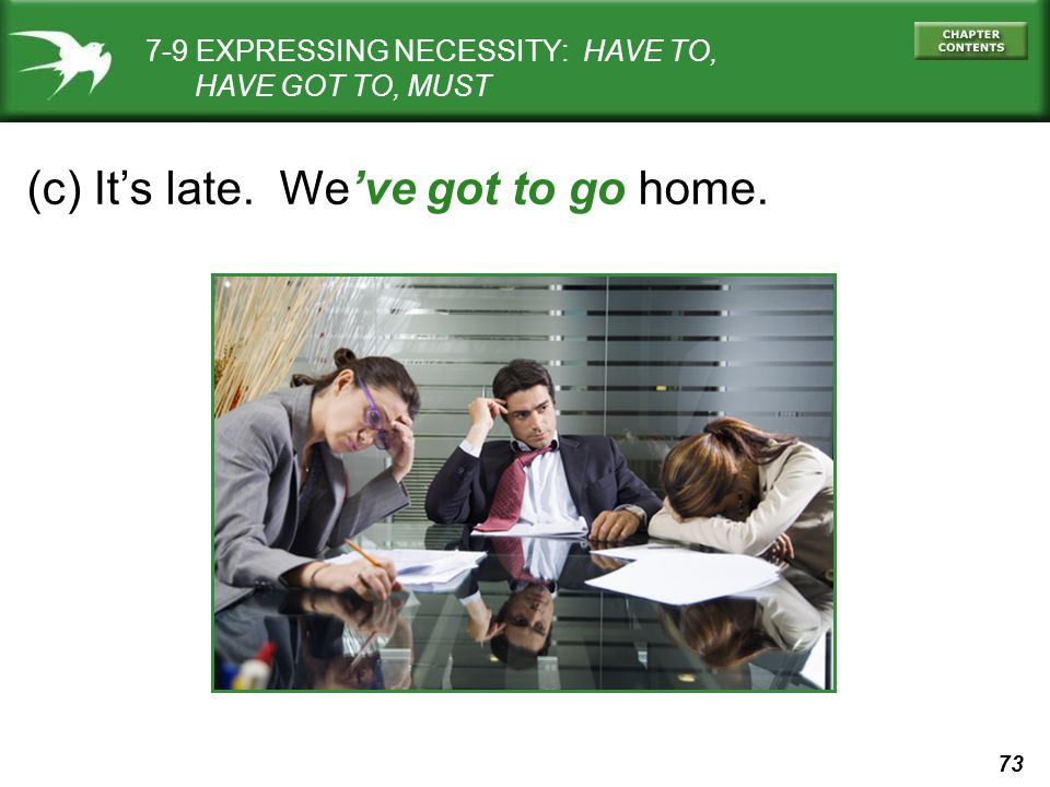 73 (c) It's late. We've got to go home. 7-9 EXPRESSING NECESSITY: HAVE TO, HAVE GOT TO, MUST