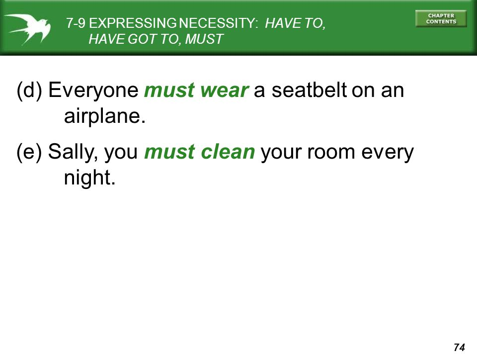 74 (d) Everyone must wear a seatbelt on an airplane. 7-9 EXPRESSING NECESSITY: HAVE TO, HAVE GOT TO, MUST (e) Sally, you must clean your room every ni