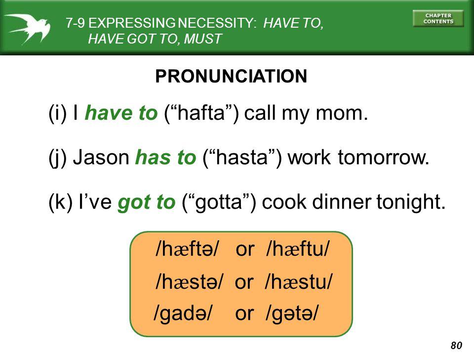 80 (i) I have to ( hafta ) call my mom. (j) Jason has to ( hasta ) work tomorrow.