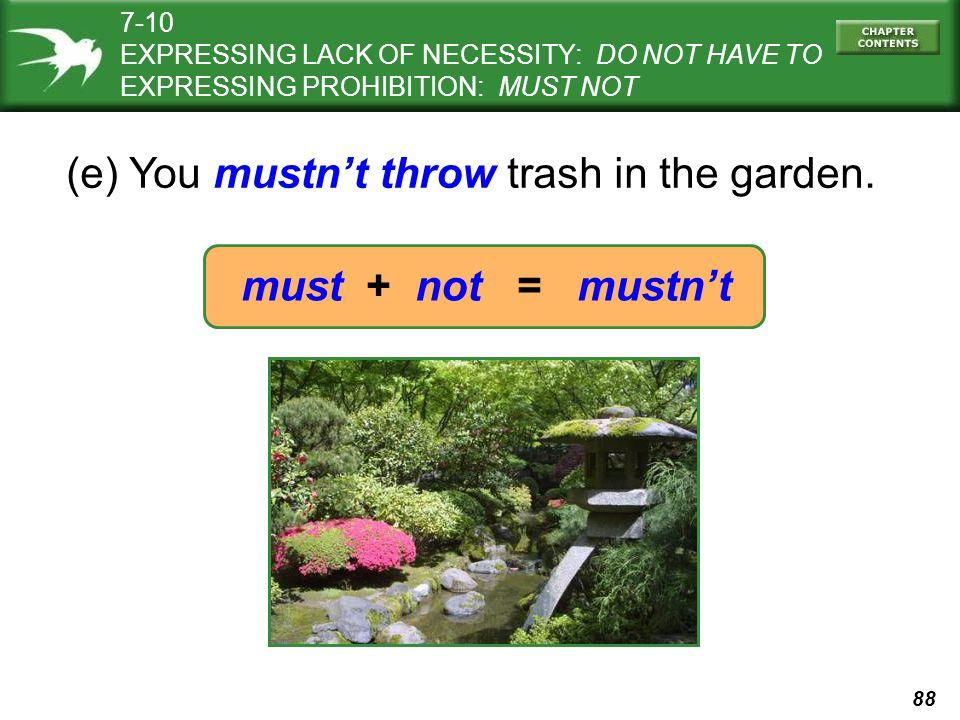 88 (e) You mustn't throw trash in the garden.
