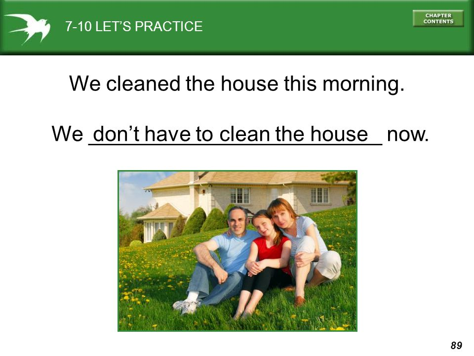 89 7-10 LET'S PRACTICE We cleaned the house this morning. We _________________________ now.don't have to clean the house