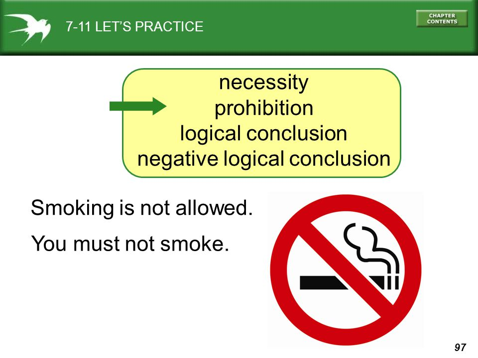 97 7-11 LET'S PRACTICE necessity prohibition logical conclusion negative logical conclusion Smoking is not allowed. You must not smoke.