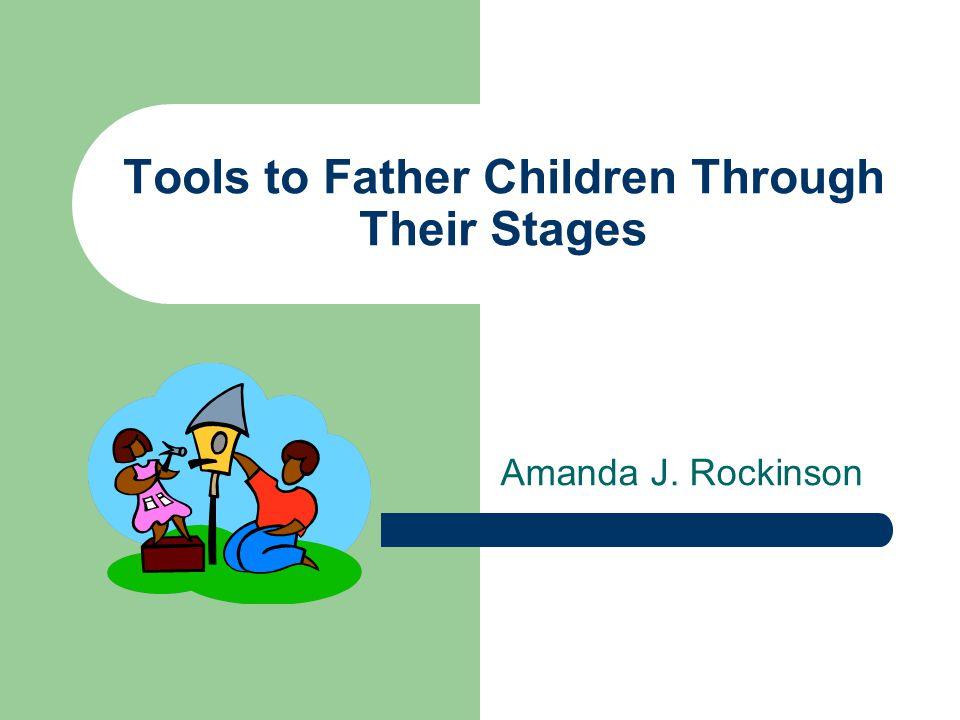 Tools to Father Children Through Their Stages Amanda J. Rockinson