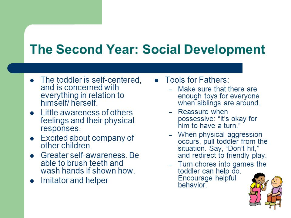 The Second Year: Social Development The toddler is self-centered, and is concerned with everything in relation to himself/ herself.